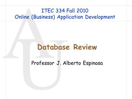 A U Database Review Professor J. Alberto Espinosa ITEC 334 Fall 2010 Online (Business) Application Development.