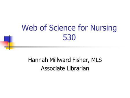 Web of Science for Nursing 530 Hannah Millward Fisher, MLS Associate Librarian.
