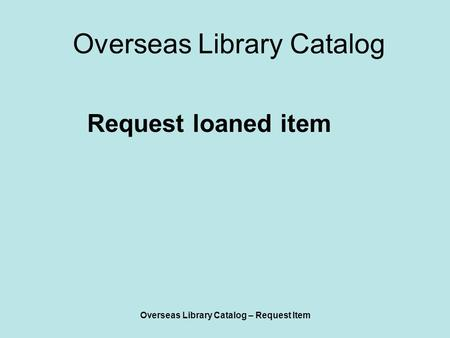 Overseas Library Catalog – Request Item Overseas Library Catalog Request loaned item.