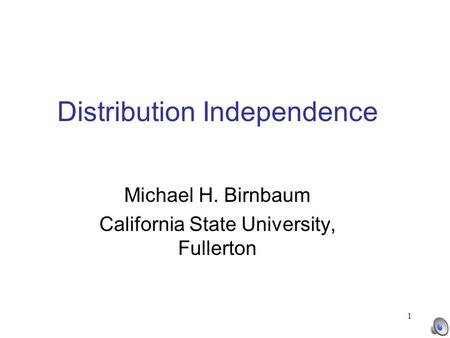 1 Distribution Independence Michael H. Birnbaum California State University, Fullerton.