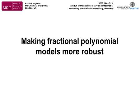 Making fractional polynomial models more robust Willi Sauerbrei Institut of Medical Biometry and Informatics University Medical Center Freiburg, Germany.