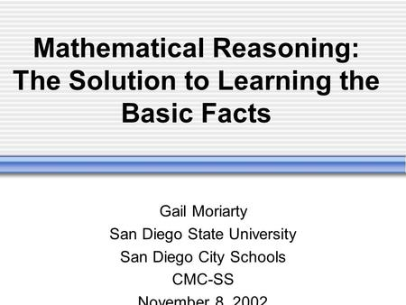 Mathematical Reasoning: The Solution to Learning the Basic Facts Gail Moriarty San Diego State University San Diego City Schools CMC-SS November 8, 2002.
