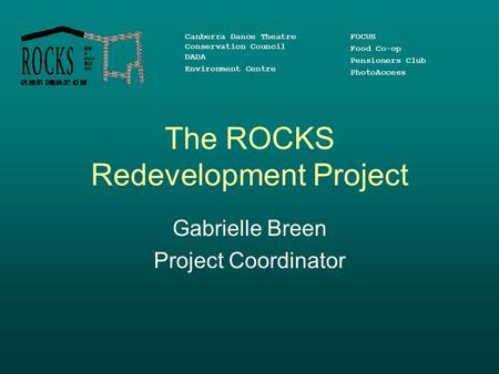 The ROCKS Redevelopment Project Gabrielle Breen Project Coordinator Canberra Dance Theatre Conservation Council DADA Environment Centre FOCUS Food Co-op.
