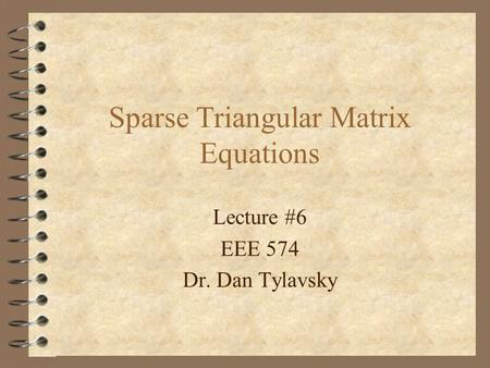 Sparse Triangular Matrix Equations Lecture #6 EEE 574 Dr. Dan Tylavsky.