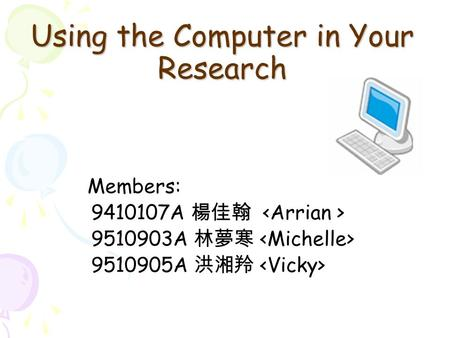 Using the Computer in Your Research Members: 9410107A 楊佳翰 9510903A 林夢寒 9510905A 洪湘羚.