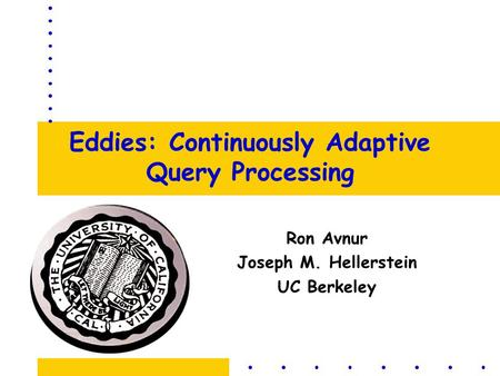 Eddies: Continuously Adaptive Query Processing Ron Avnur Joseph M. Hellerstein UC Berkeley.