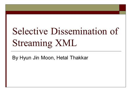 Selective Dissemination of Streaming XML By Hyun Jin Moon, Hetal Thakkar.