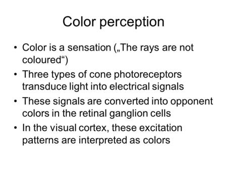 "Color perception Color is a sensation (""The rays are not coloured"") Three types of cone photoreceptors transduce light into electrical signals These signals."