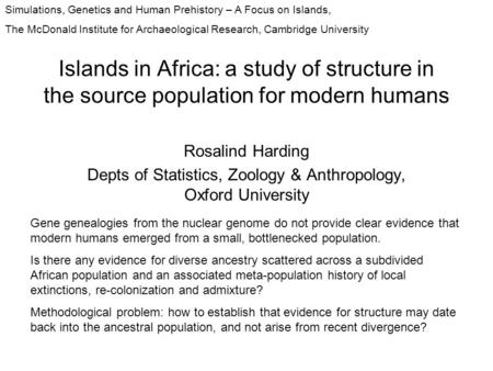 Islands in Africa: a study of structure in the source population for modern humans Rosalind Harding Depts of Statistics, Zoology & Anthropology, Oxford.