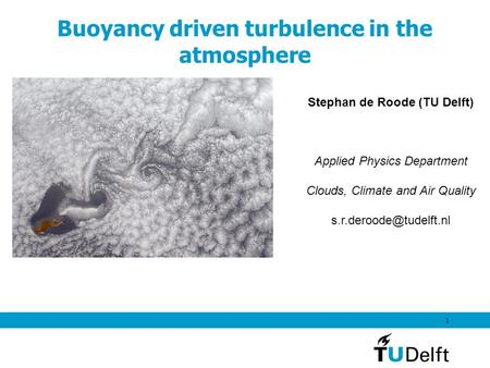 1 Buoyancy driven turbulence in the atmosphere Stephan de Roode (TU Delft) Applied Physics Department Clouds, Climate and Air Quality