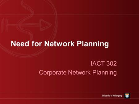Need for Network Planning IACT 302 Corporate Network Planning.