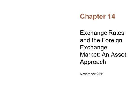 Chapter 14 Exchange Rates and the Foreign Exchange Market: An Asset Approach November 2011.