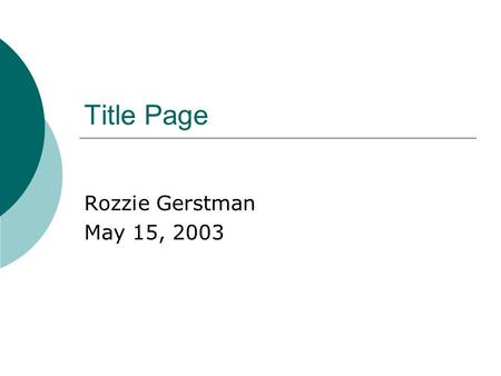 Title Page Rozzie Gerstman May 15, 2003. Overview of Presentation.