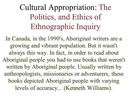 Cultural Appropriation: The Politics, and Ethics of Ethnographic Inquiry In Canada, in the 1990's, Aboriginal writers are a growing and vibrant population.