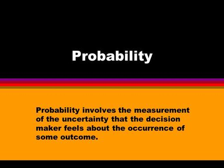 Probability Probability involves the measurement of the uncertainty that the decision maker feels about the occurrence of some outcome.