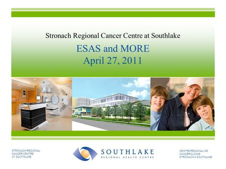 STRONACH REGIONAL CANCER CENTRE AT SOUTHLAKE CENTRE RÉGIONAL DE CANCÉROLOGIE STRONACH À SOUTHLAKE Stronach Regional Cancer Centre at Southlake ESAS and.