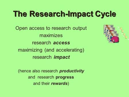 The Research-Impact Cycle Open access to research output maximizes research access maximizing (and accelerating) research impact (hence also research productivity.