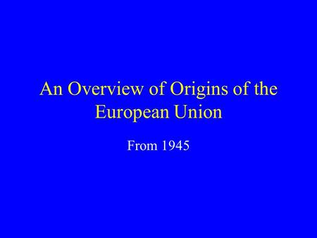 An Overview of Origins of the European Union From 1945.