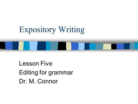 Expository Writing Lesson Five Editing for grammar Dr. M. Connor.