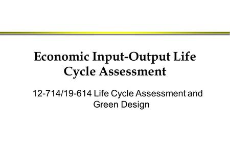 Economic Input-Output Life Cycle Assessment 12-714/19-614 Life Cycle Assessment and Green Design.
