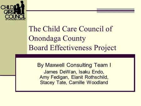 The Child Care Council of Onondaga County Board Effectiveness Project By Maxwell Consulting Team I James DeWan, Isaku Endo, Amy Fedigan, Elanit Rothschild,