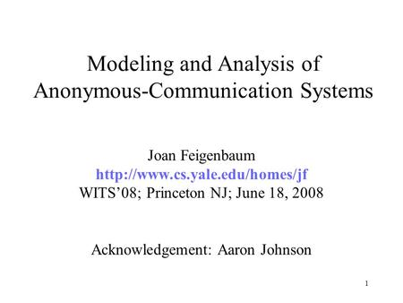 1 Modeling and Analysis of Anonymous-Communication Systems Joan Feigenbaum  WITS'08; Princeton NJ; June 18, 2008 Acknowledgement: