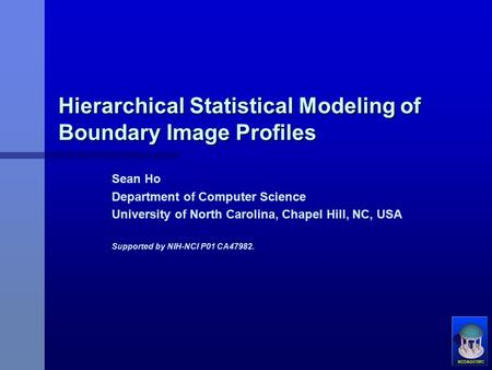 Hierarchical Statistical Modeling of Boundary Image Profiles Sean Ho Department of Computer Science University of North Carolina, Chapel Hill, NC, USA.