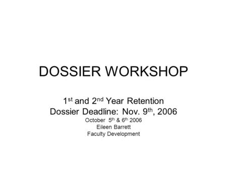DOSSIER WORKSHOP 1 st and 2 nd Year Retention Dossier Deadline: Nov. 9 th, 2006 October 5 th & 6 th 2006 Eileen Barrett Faculty Development.