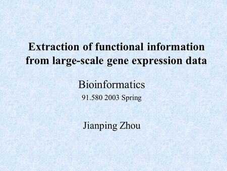 Bioinformatics 91.580 2003 Spring Jianping Zhou Extraction of functional information from large-scale gene expression data.