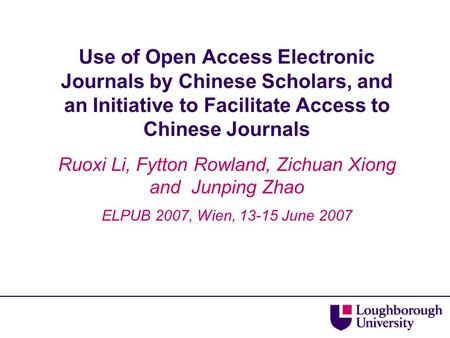 Use of Open Access Electronic Journals by Chinese Scholars, and an Initiative to Facilitate Access to Chinese Journals Ruoxi Li, Fytton Rowland, Zichuan.