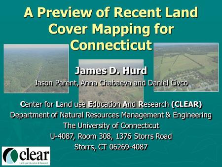 A Preview of Recent Land Cover Mapping for Connecticut James D. Hurd Jason Parent, Anna Chabaeva and Daniel Civco Center for Land use Education And Research.