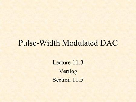 Pulse-Width Modulated DAC Lecture 11.3 Verilog Section 11.5.