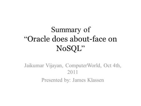 "Summary of "" Oracle does about-face on NoSQL "" Jaikumar Vijayan, ComputerWorld, Oct 4th, 2011 Presented by: James Klassen."