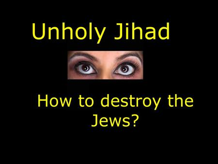 Unholy Jihad How to destroy the Jews? Messianic Jewish Synagogue 3610 North Chapel Road & Hwy 96 Franklin, Tennessee www.YeshuatYisrael.com.