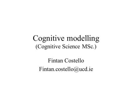 Cognitive modelling (Cognitive Science MSc.) Fintan Costello