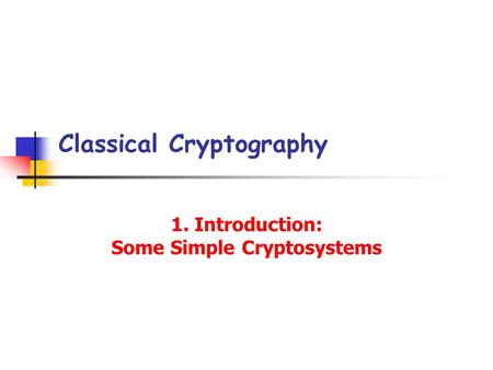 Classical Cryptography 1. Introduction: Some Simple Cryptosystems.