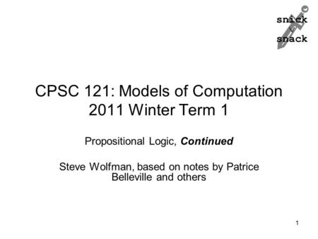 Snick  snack CPSC 121: Models of Computation 2011 Winter Term 1 Propositional Logic, Continued Steve Wolfman, based on notes by Patrice Belleville and.