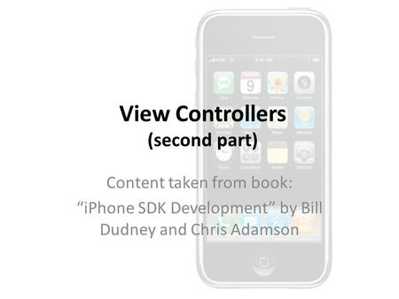 "View Controllers (second part) Content taken from book: ""iPhone SDK Development"" by Bill Dudney and Chris Adamson."