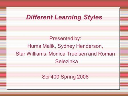 Different Learning Styles Presented by: Huma Malik, Sydney Henderson, Star Williams, Monica Truelsen and Roman Selezinka Sci 400 Spring 2008.
