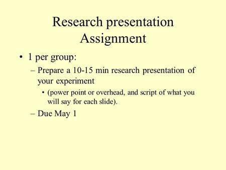 Research presentation Assignment 1 per group: –Prepare a 10-15 min research presentation of your experiment (power point or overhead, and script of what.
