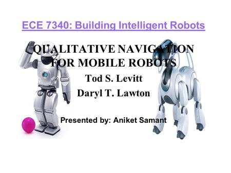ECE 7340: Building Intelligent Robots QUALITATIVE NAVIGATION FOR MOBILE ROBOTS Tod S. Levitt Daryl T. Lawton Presented by: Aniket Samant.