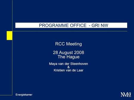 Energiekamer RCC Meeting 28 August 2008 The Hague Maya van der Steenhoven & Kristien van de Laar PROGRAMME OFFICE - GRI NW.