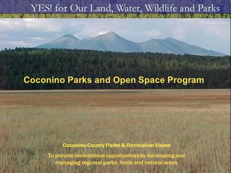 Coconino Parks and Open Space Program Coconino County Parks & Recreation Vision To provide recreational opportunities by developing and managing regional.