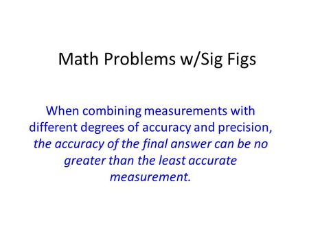 Math Problems w/Sig Figs When combining measurements with different degrees of accuracy and precision, the accuracy of the final answer can be no greater.