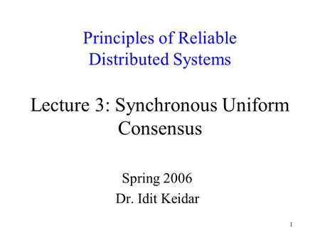 1 Principles of Reliable Distributed Systems Lecture 3: Synchronous Uniform Consensus Spring 2006 Dr. Idit Keidar.