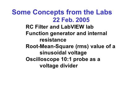 Some Concepts from the Labs 22 Feb. 2005 RC Filter and LabVIEW lab Function generator and internal resistance Root-Mean-Square (rms) value of a sinusoidal.
