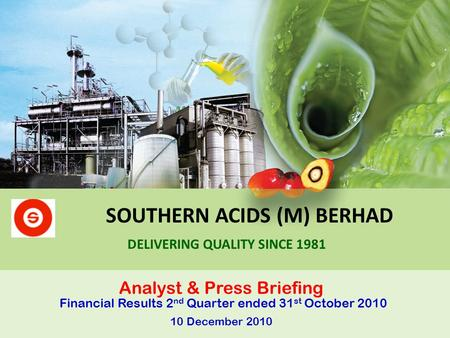 SOUTHERN ACIDS (M) BERHAD Analyst & Press Briefing Financial Results 2 nd Quarter ended 31 st October 2010 10 December 2010 DELIVERING QUALITY SINCE 1981.