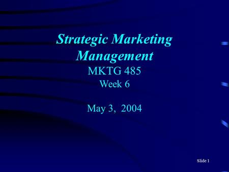 Slide 1 Strategic Marketing Management MKTG 485 Week 6 May 3, 2004.