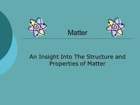 Matter An Insight Into The Structure and Properties of Matter.