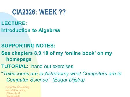 School of Computing and Mathematics, University of Huddersfield CIA2326: WEEK ?? LECTURE: Introduction to Algebras SUPPORTING NOTES: See chapters 8,9,10.